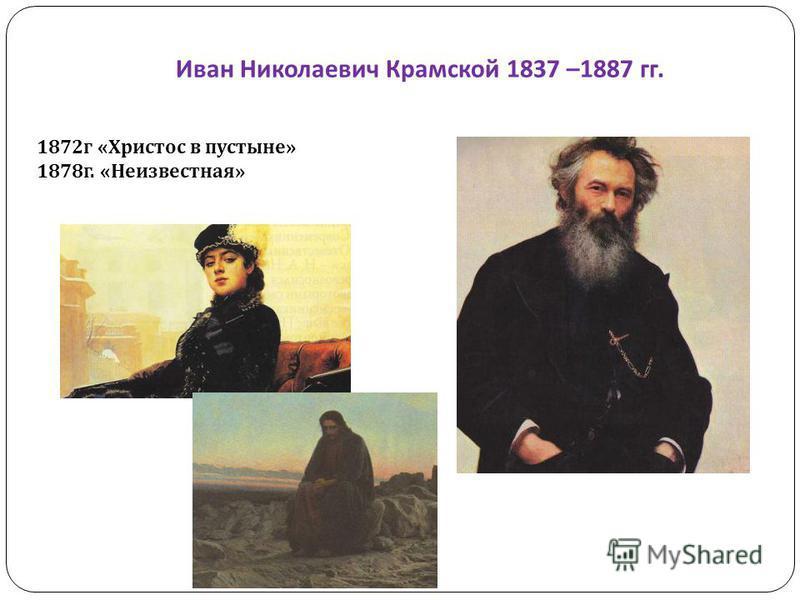 Иван Николаевич Крамской 1837 –1887 гг. 1872 г «Христос в пустыне» 1878 г. «Неизвестная»