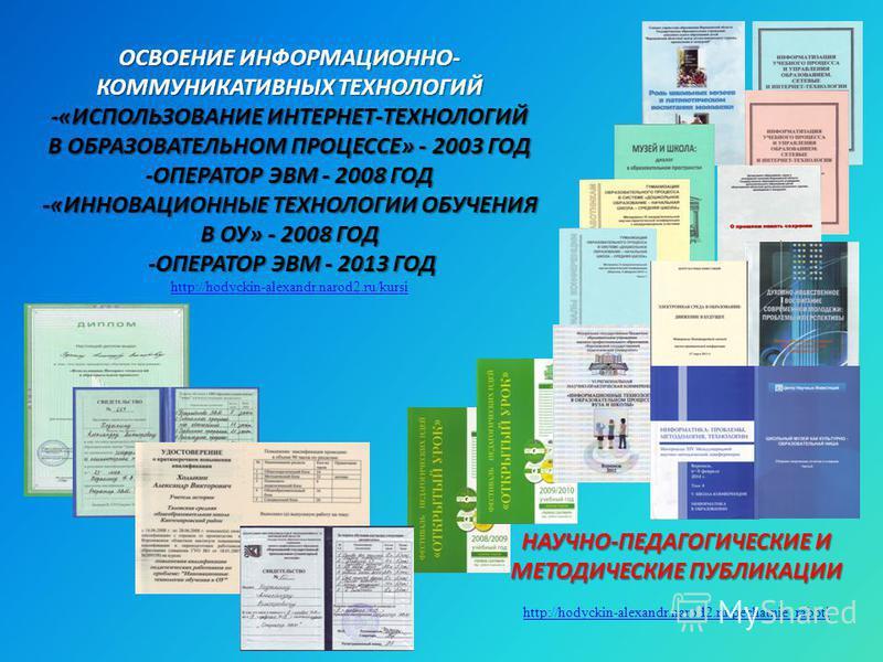 ОСВОЕНИЕ ИНФОРМАЦИОННО- КОММУНИКАТИВНЫХ ТЕХНОЛОГИЙ -«ИСПОЛЬЗОВАНИЕ ИНТЕРНЕТ-ТЕХНОЛОГИЙ В ОБРАЗОВАТЕЛЬНОМ ПРОЦЕССЕ» - 2003 ГОД -ОПЕРАТОР ЭВМ - 2008 ГОД -«ИННОВАЦИОННЫЕ ТЕХНОЛОГИИ ОБУЧЕНИЯ В ОУ» - 2008 ГОД -ОПЕРАТОР ЭВМ - 2013 ГОД ОСВОЕНИЕ ИНФОРМАЦИОНН