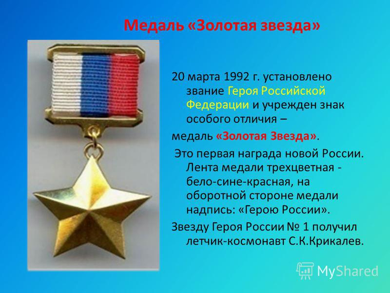 Медаль «Золотая звезда» 20 марта 1992 г. установлено звание Героя Российской Федерации и учрежден знак особого отличия – медаль «Золотая Звезда». Это первая награда новой России. Лента медали трехцветная - бело-сине-красная, на оборотной стороне меда