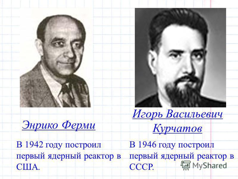 Энрико Ферми В 1942 году построил первый ядерный реактор в США. Игорь Васильевич Курчатов В 1946 году построил первый ядерный реактор в СССР.