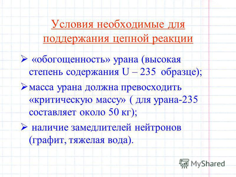 Условия необходимые для поддержания цепной реакции «обогощенность» урана (высокая степень содержания U – 235 образце); масса урана должна превосходить «критическую массу» ( для урана-235 составляет около 50 кг); наличие замедлителей нейтронов (графит
