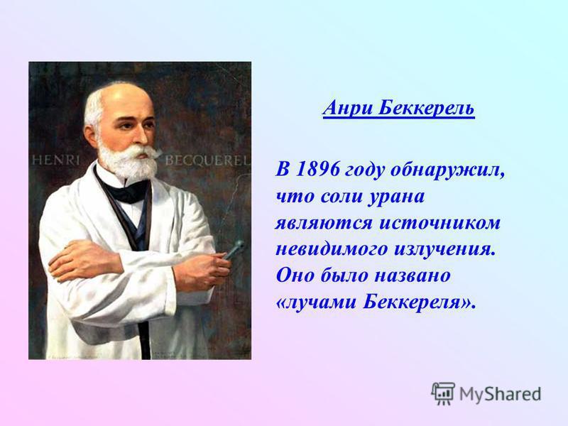 Анри Беккерель В 1896 году обнаружил, что соли урана являются источником невидимого излучения. Оно было названо «лучами Беккереля».