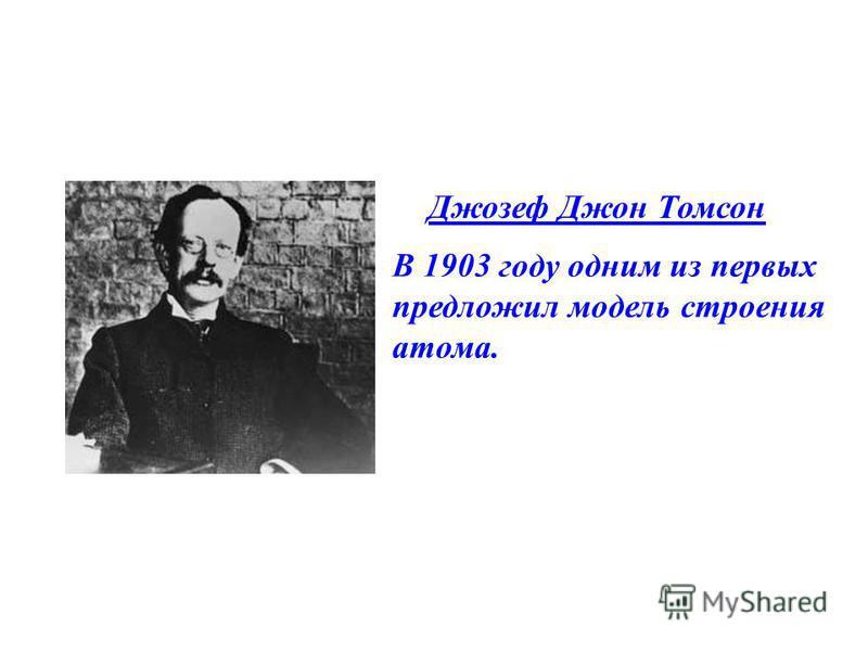 Джозеф Джон Томсон В 1903 году одним из первых предложил модель строения атома.