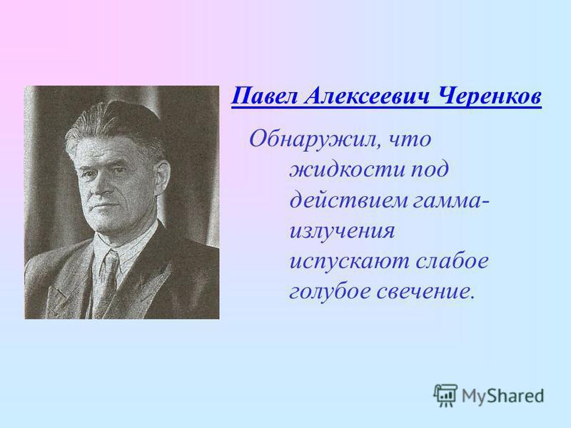 Павел Алексеевич Черенков Обнаружил, что жидкости под действием гамма- излучения испускают слабое голубое свечение.