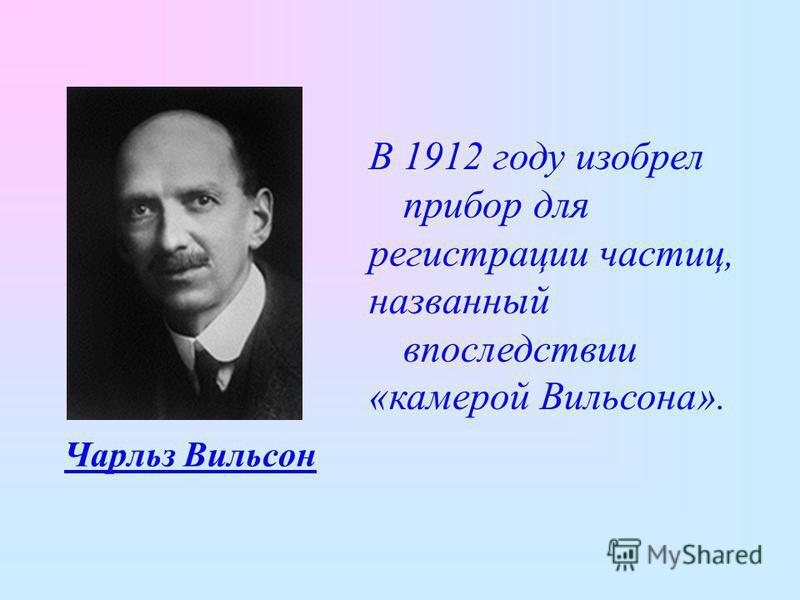 Чарльз Вильсон В 1912 году изобрел прибор для регистрации частиц, названный впоследствии «камерой Вильсона».