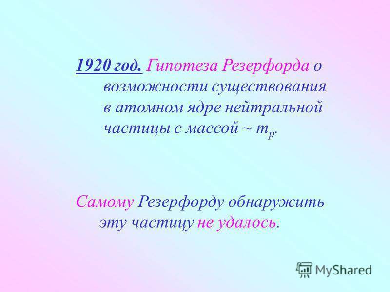 1920 год. Гипотеза Резерфорда о возможности существования в атомном ядре нейтральной частицы с массой ~ m p. Самому Резерфорду обнаружить эту частицу не удалось.