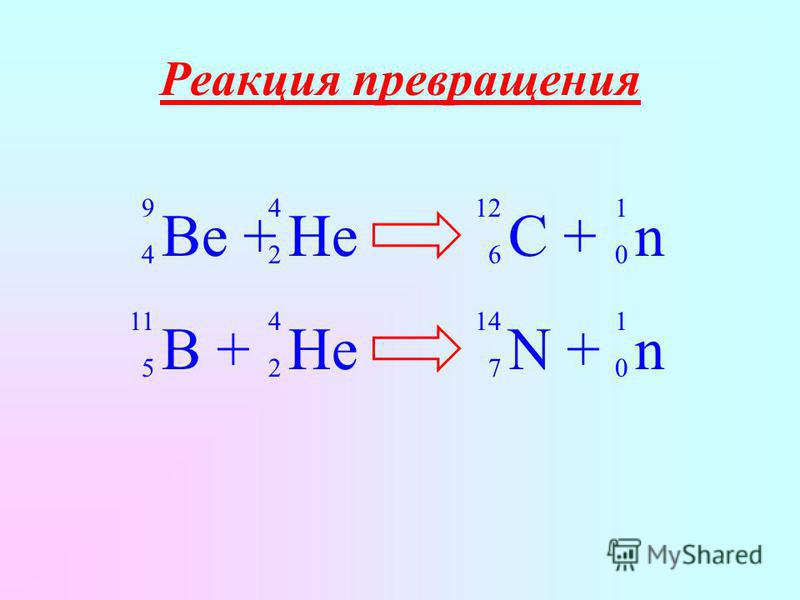 Реакция превращения B + 11 5 He 4 2 N + 14 7 n 1 0 Be + 9 4 He 4 2 C + 12 6 n 1 0
