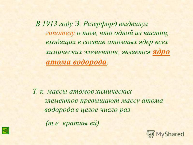 В 1913 году Э. Резерфорд выдвинул гипотезу о том, что одной из частиц, входящих в состав атомных ядер всех химических элементов, является ядро атома водорода. Т. к. массы атомов химических элементов превышают массу атома водорода в целое число раз (т