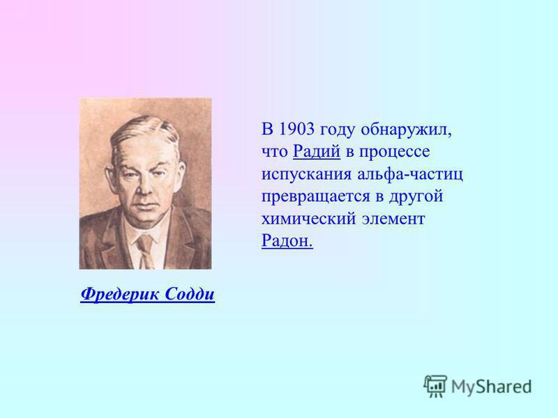 В 1903 году обнаружил, что Радий в процессе испускания альфа-частиц превращается в другой химический элемент Радон. Фредерик Содди