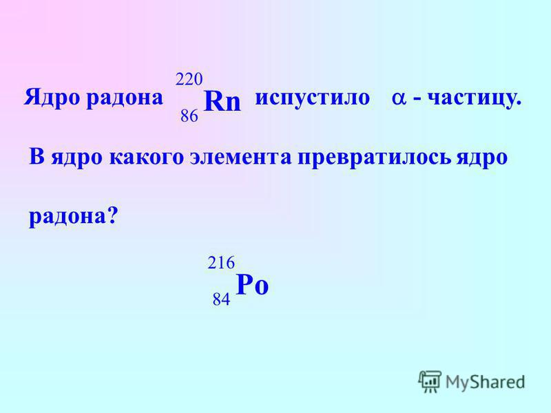 Ядро радона испустило Rn 220 86 - частицу. В ядро какого элемента превратилось ядро радона? Po 216 84