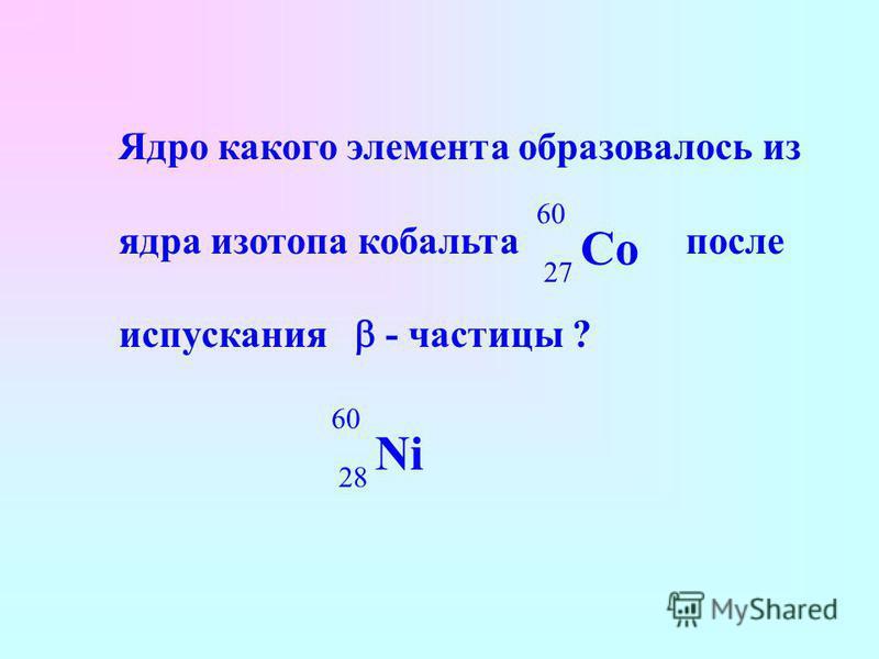 Ядро какого элемента образовалось из ядра изотопа кобальта после испускания - частицы ? Co 60 27 Ni 60 28