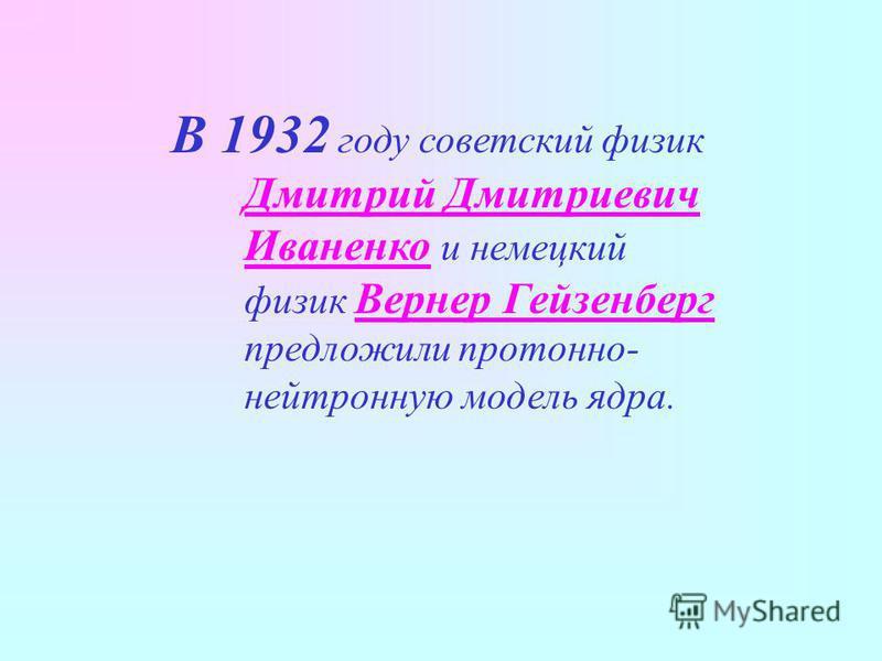 В 1932 году советский физик Дмитрий Дмитриевич Иваненко и немецкий физик Вернер Гейзенберг предложили протонно- нейтронную модель ядра.