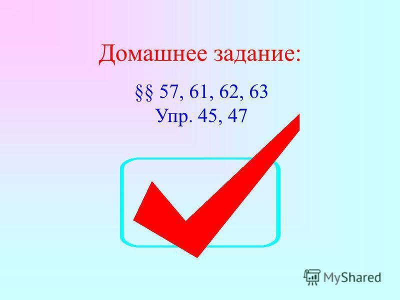 Домашнее задание: §§ 57, 61, 62, 63 Упр. 45, 47