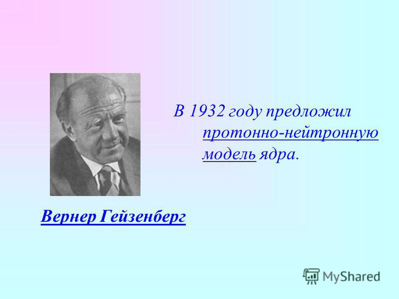 В 1932 году предложил протонно-нейтронную модель ядра. Вернер Гейзенберг