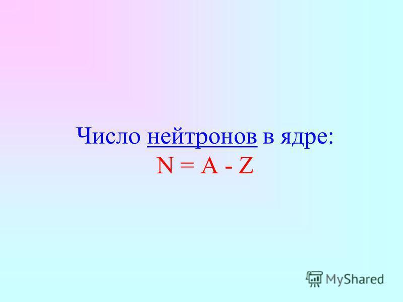 Число нейтронов в ядре: N = A - Z