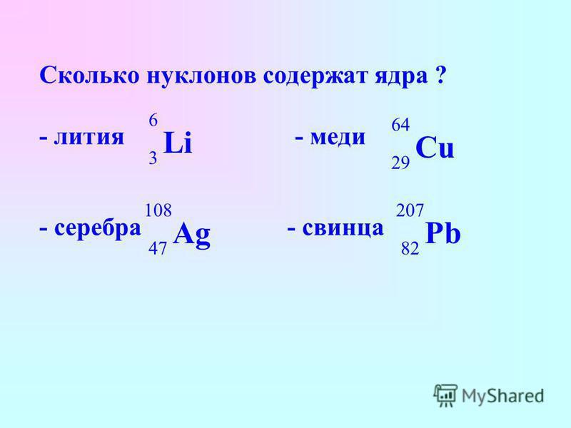 Сколько нуклонов содержат ядра ? - лития - меди - серебра - свинца Li 6 3 Cu 64 29 Ag 108 47 Pb 207 82