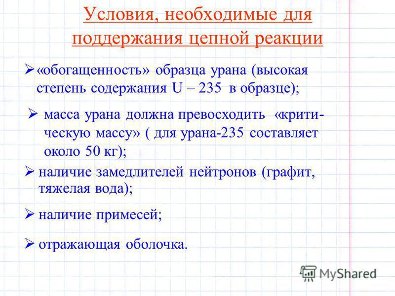 Условия, необходимые для поддержания цепной реакции наличие замедлителей нейтронов (графит, тяжелая вода); «обогащенность» образца урана (высокая степень содержания U – 235 в образце); масса урана должна превосходить «критическую массу» ( для урана-2