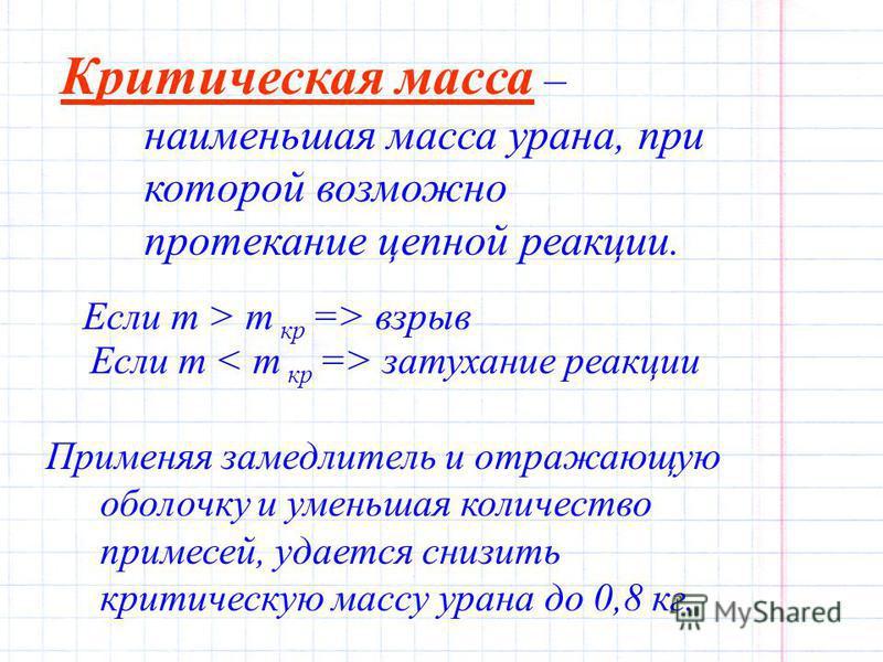 Критическая масса – наименьшая масса урана, при которой возможно протекание цепной реакции. Если m > m кр => взрыв Если m затухание реакции Применяя замедлитель и отражающую оболочку и уменьшая количество примесей, удается снизить критическую массу у