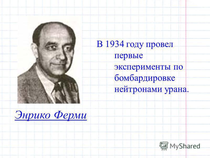 Энрико Ферми В 1934 году провел первые эксперименты по бомбардировке нейтронами урана.