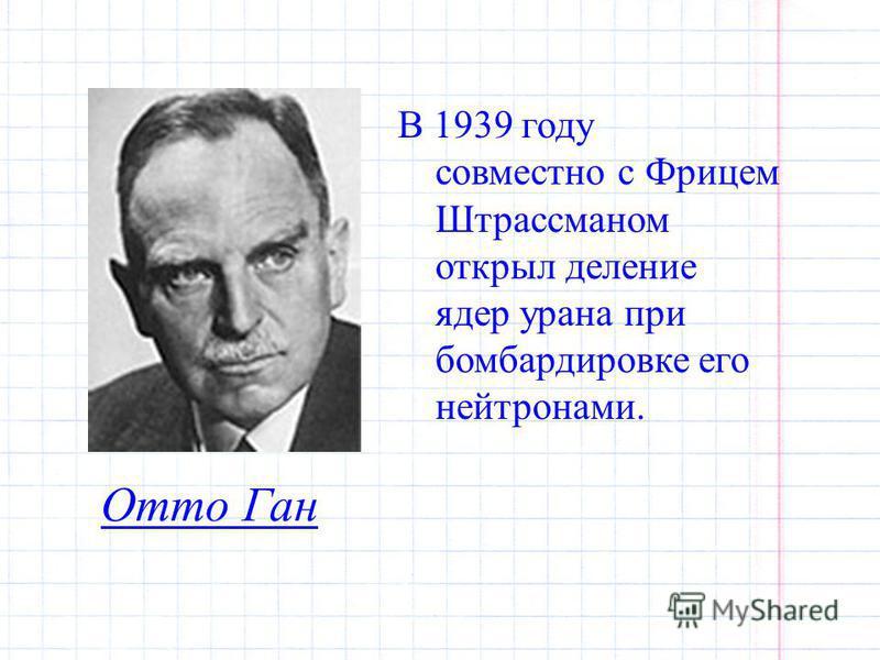 Отто Ган В 1939 году совместно с Фрицем Штрассманом открыл деление ядер урана при бомбардировке его нейтронами.
