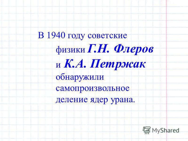 В 1940 году советские физики Г.Н. Флеров и К.А. Петржак обнаружили самопроизвольное деление ядер урана.