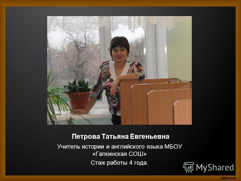 Петрова Татьяна Евгеньевна Учитель истории и английского языка МБОУ «Гапкинская СОШ» Стаж работы 4 года.