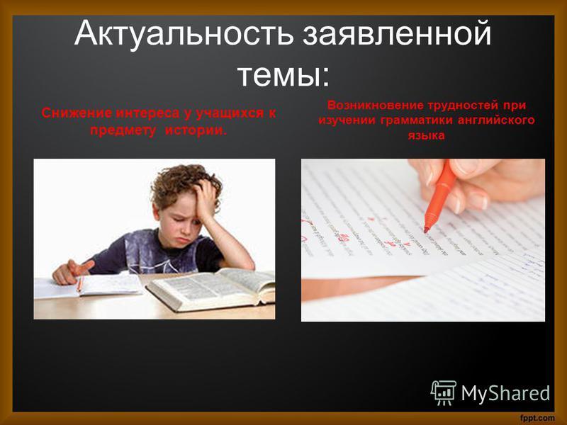 Актуальность заявленной темы: Снижение интереса у учащихся к предмету истории. Возникновение трудностей при изучении грамматики английского языка