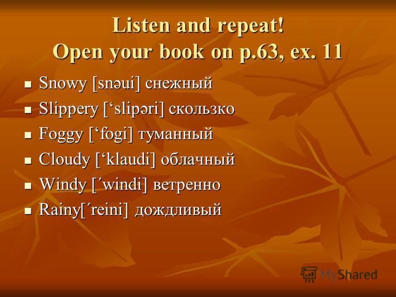 Listen and repeat! Open your book on p.63, ex. 11 Snowy [snəui] снежный Snowy [snəui] снежный Slippery [slipəri] скользко Slippery [slipəri] скользко Foggy [fogi] туманный Foggy [fogi] туманный Cloudy [klaudi] облачный Cloudy [klaudi] облачный Windy