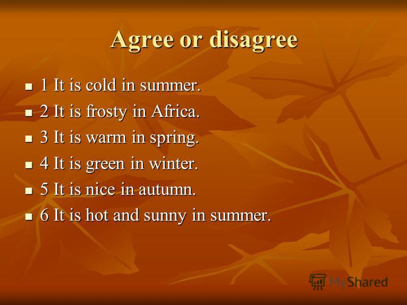 Agree or disagree 1 It is cold in summer. 1 It is cold in summer. 2 It is frosty in Africa. 2 It is frosty in Africa. 3 It is warm in spring. 3 It is warm in spring. 4 It is green in winter. 4 It is green in winter. 5 It is nice in autumn. 5 It is ni