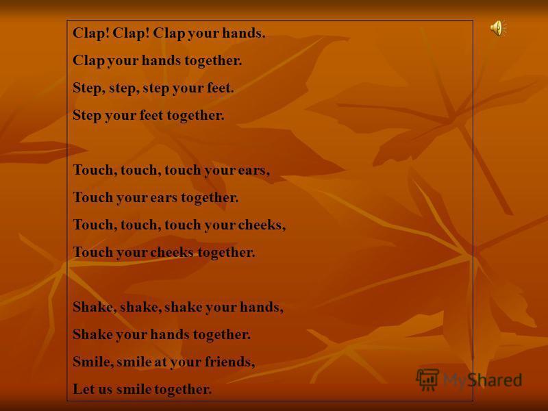 Clap! Clap! Clap your hands. Clap your hands together. Step, step, step your feet. Step your feet together. Touch, touch, touch your ears, Touch your ears together. Touch, touch, touch your cheeks, Touch your cheeks together. Shake, shake, shake your