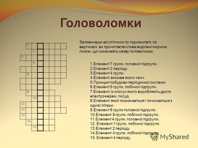 Головоломки 1 2 3 4 6 9 10 11 12 13 14 15 Заповнивши всі клітинки по горизонталі, по вертикалі ви прочитаєте слова виділені жирною лінією, що означають назву головоломки. 1.Елемент 7 групи, головної підгрупи. 2.Елемент 2 періоду. 3.Елемент 4 групи. 4