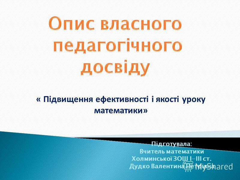 Підготувала: Вчитель математики Холминської ЗОШ І-ІІІ ст. Дудко Валентина Петрівна « Підвищення ефективності і якості уроку математики»