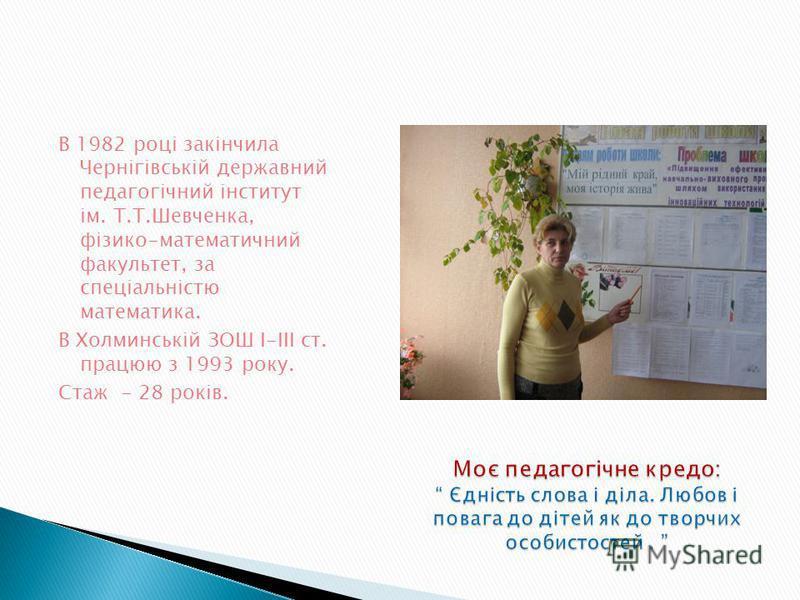 В 1982 році закінчила Чернігівській державний педагогічний інститут ім. Т.Т.Шевченка, фізико-математичний факультет, за спеціальністю математика. В Холминській ЗОШ І-ІІІ ст. працюю з 1993 року. Стаж - 28 років.