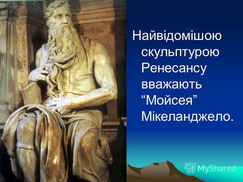 Найвідомішою скульптурою Ренесансу вважають Мойсея Мікеланджело.