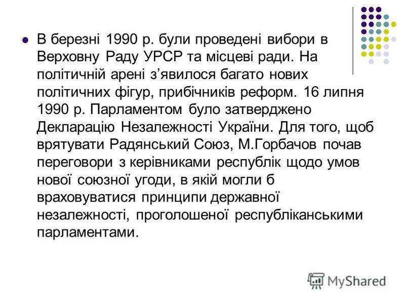В березні 1990 р. були проведені вибори в Верховну Раду УРСР та місцеві ради. На політичній арені зявилося багато нових політичних фігур, прибічників реформ. 16 липня 1990 р. Парламентом було затверджено Декларацію Незалежності України. Для того, щоб