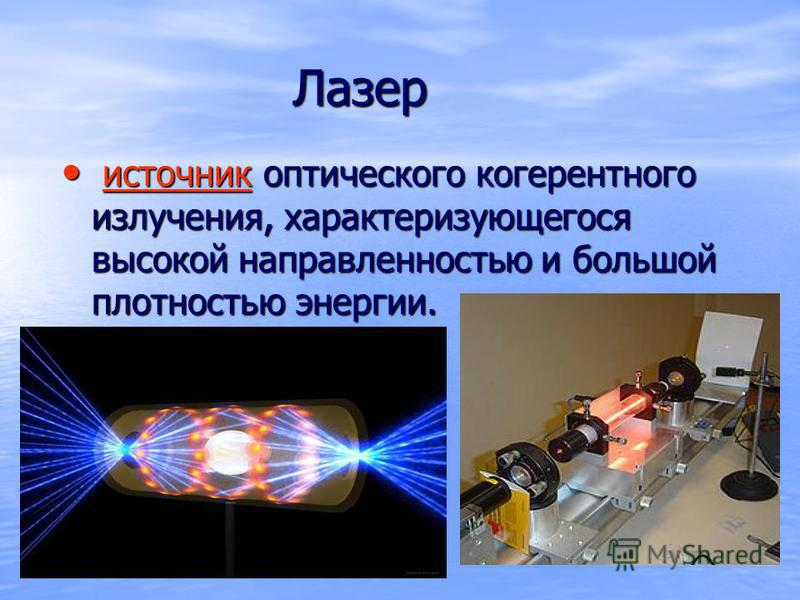 Лазер Лазер источник оптического когерентного излучения, характеризующегося высокой направленностью и большой плотностью энергии. источник оптического когерентного излучения, характеризующегося высокой направленностью и большой плотностью энергии.ист