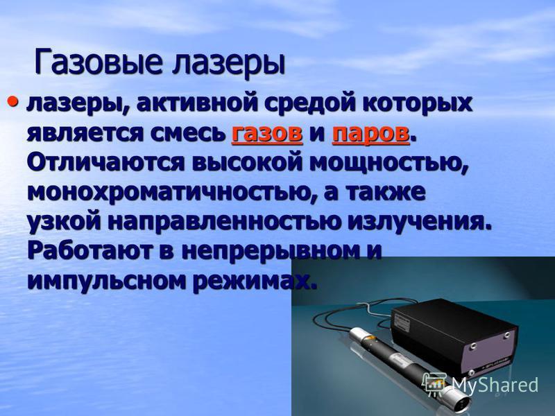 Газовые лазеры лазеры, активной средой которых является смесь газов и паров. Отличаются высокой мощностью, монохроматичностью, а также узкой направленностью излучения. Работают в непрерывном и импульсном режимах. лазеры, активной средой которых являе