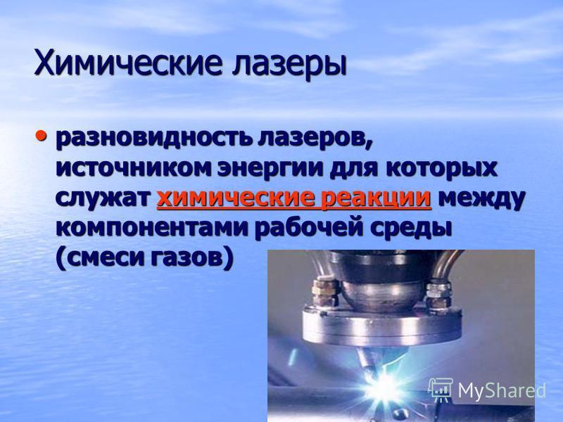 Химические лазеры разновидность лазеров, источником энергии для которых служат химические реакции между компонентами рабочей среды (смеси газов) разновидность лазеров, источником энергии для которых служат химические реакции между компонентами рабоче