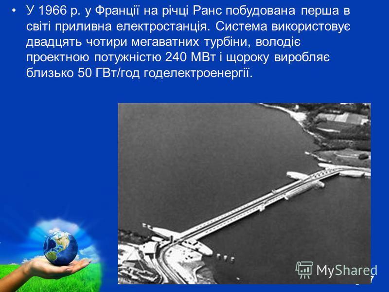 Free Powerpoint Templates Page 7 У 1966 р. у Франції на річці Ранс побудована перша в світі приливна електростанція. Система використовує двадцять чотири мегаватних турбіни, володіє проектною потужністю 240 МВт і щороку виробляє близько 50 ГВт/год го