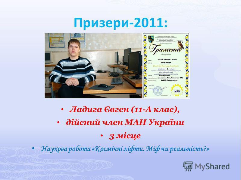 Призери-2011: Ладига Євген (11-А клас), дійсний член МАН України 3 місце Наукова робота «Космічні ліфти. Міф чи реальність?»