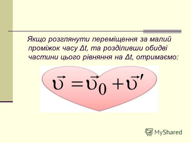 Якщо розглянути переміщення за малий проміжок часу Δt, та розділивши обидві частини цього рівняння на Δt, отримаємо: