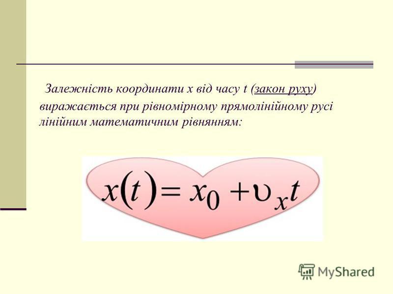 Залежність координати x від часу t (закон руху) виражається при рівномірному прямолінійному русі лінійним математичним рівнянням: