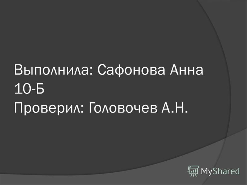Выполнила: Сафонова Анна 10-Б Проверил: Головочев А.Н.