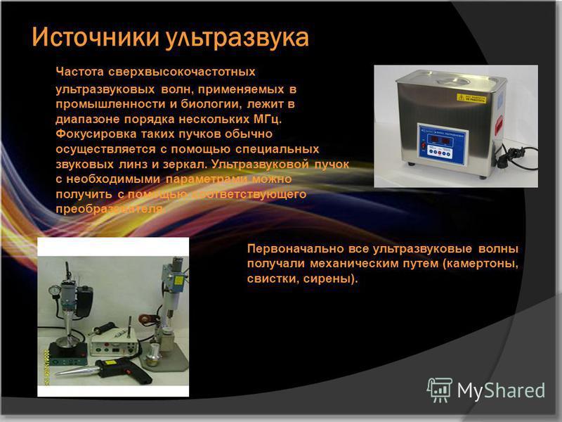 Источники ультразвука Частота сверхвысокочастотных ультразвуковых волн, применяемых в промышленности и биологии, лежит в диапазоне порядка нескольких МГц. Фокусировка таких пучков обычно осуществляется с помощью специальных звуковых линз и зеркал. Ул
