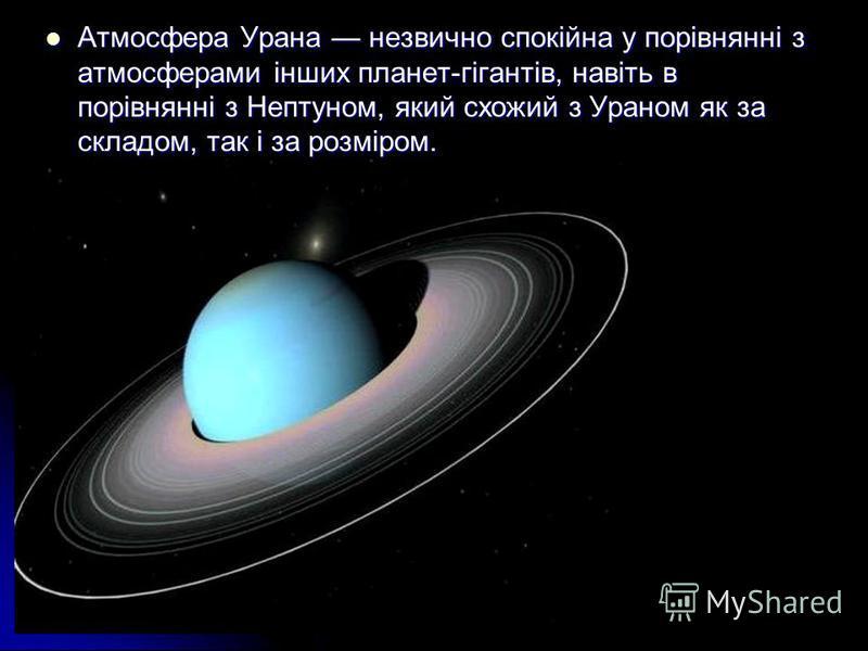 Атмосфера Урана незвично спокійна у порівнянні з атмосферами інших планет-гігантів, навіть в порівнянні з Нептуном, який схожий з Ураном як за складом, так і за розміром. Атмосфера Урана незвично спокійна у порівнянні з атмосферами інших планет-гіган