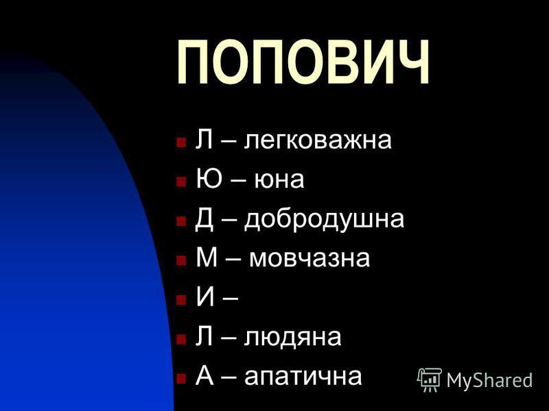 ПОПОВИЧ Л – легковажна Ю – юна Д – добродушна М – мовчазна И – Л – людяна А – апатична