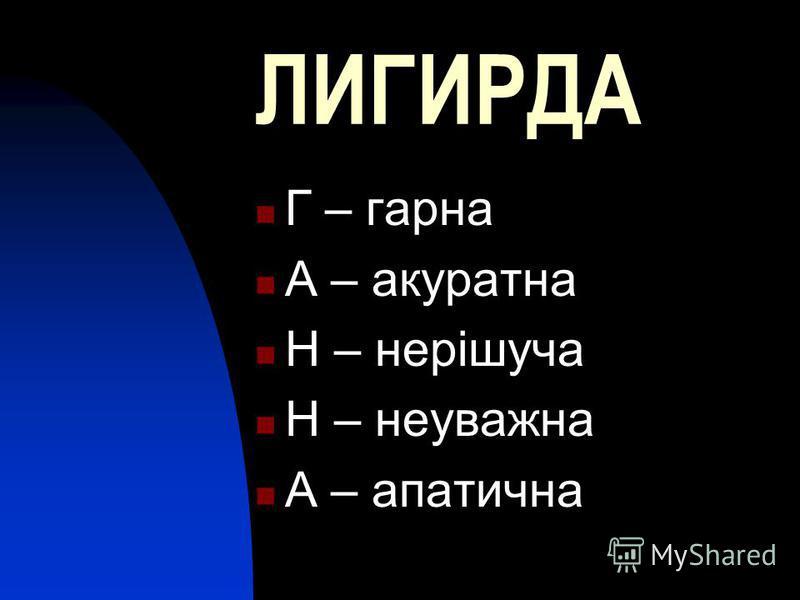ЛИГИРДА Г – гарна А – акуратна Н – нерішуча Н – неуважна А – апатична