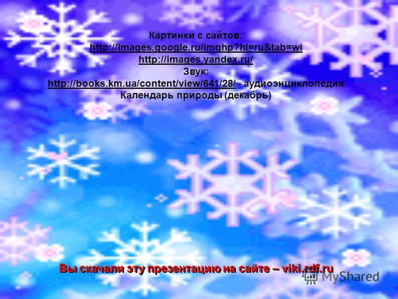 Картинки с сайтов: http://images.google.ru/imghp?hl=ru&tab=wi http://images.yandex.ru/ Звук: http://books.km.ua/content/view/641/28/http://books.km.ua/content/view/641/28/ - аудиоэнциклопедия Календарь природы (декабрь) Вы скачали эту презентацию на