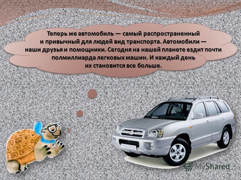 Теперь же автомобиль самый распространенный и привычный для людей вид транспорта. Автомобили и привычный для людей вид транспорта. Автомобили наши друзья и помощники. Сегодня на нашей планете ездит почти полмиллиарда легковых машин. И каждый день их
