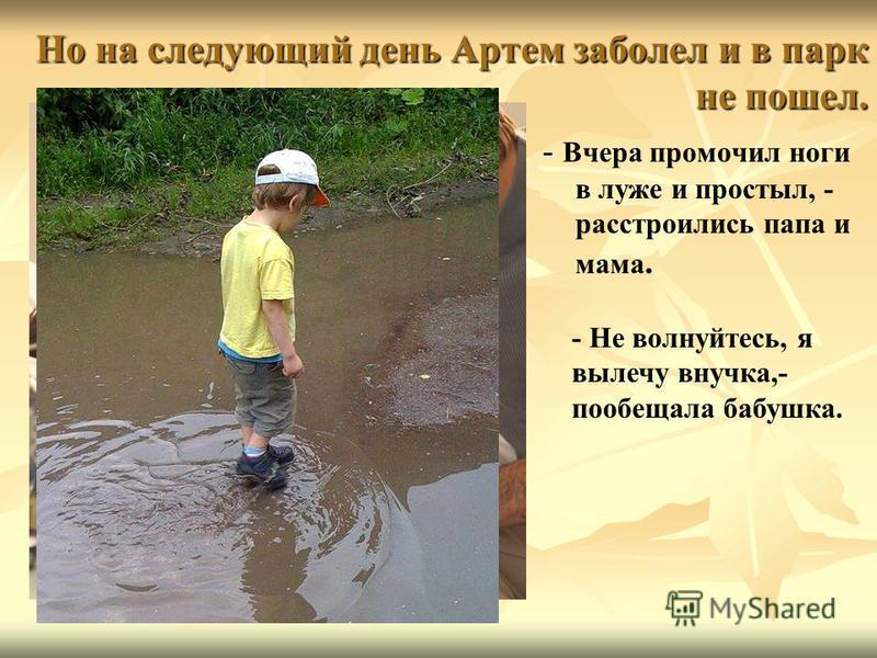 Но на следующий день Артем заболел и в парк не пошел. - - Вчера промочил ноги в луже и простыл, - расстроились папа и мама. - Не волнуйтесь, я вылечу внучка,- пообещала бабушка.